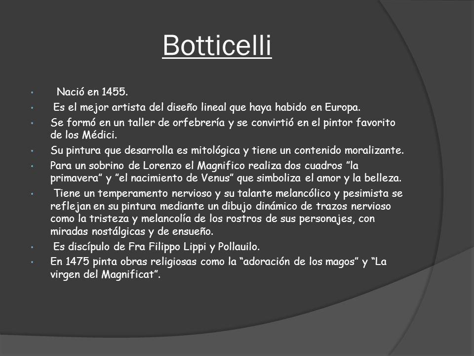 Botticelli Nació en 1455. Es el mejor artista del diseño lineal que haya habido en Europa. Se formó en un taller de orfebrería y se convirtió en el pi