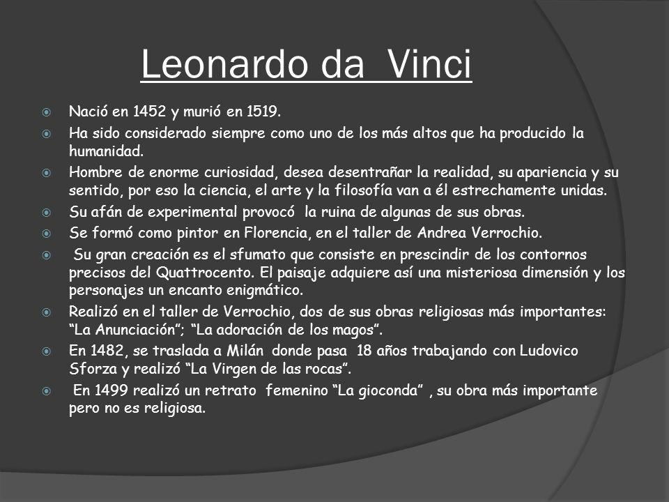Leonardo da Vinci Nació en 1452 y murió en 1519. Ha sido considerado siempre como uno de los más altos que ha producido la humanidad. Hombre de enorme
