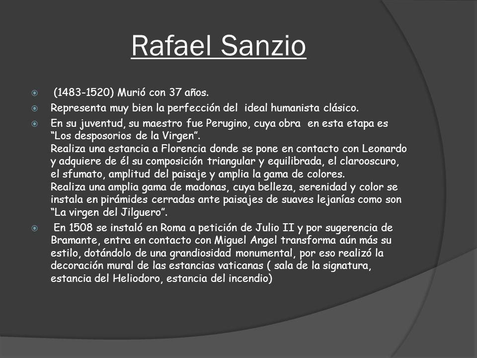 Rafael Sanzio (1483-1520) Murió con 37 años. Representa muy bien la perfección del ideal humanista clásico. En su juventud, su maestro fue Perugino, c