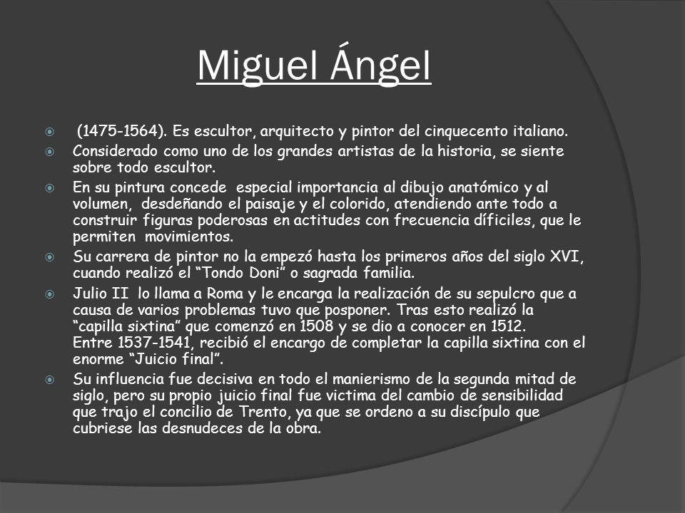 Miguel Ángel (1475-1564). Es escultor, arquitecto y pintor del cinquecento italiano. Considerado como uno de los grandes artistas de la historia, se s