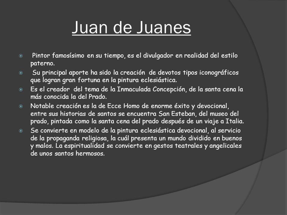 Juan de Juanes Pintor famosísimo en su tiempo, es el divulgador en realidad del estilo paterno. Su principal aporte ha sido la creación de devotos tip