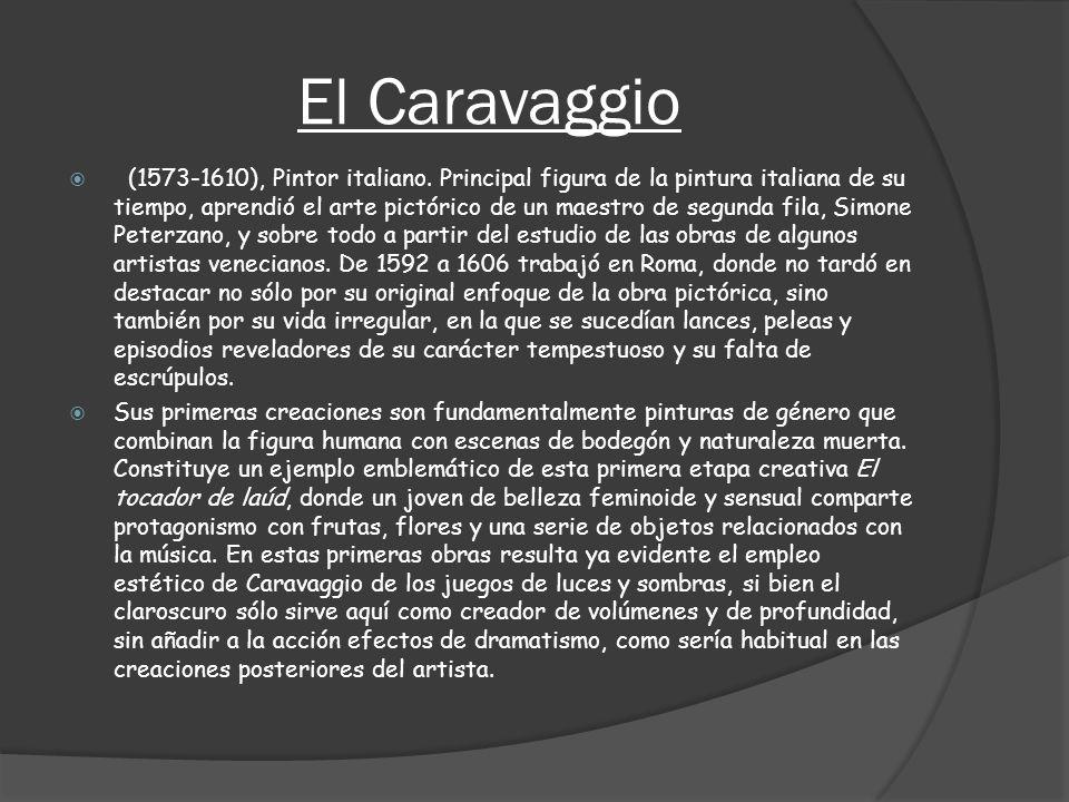 El Caravaggio (1573-1610), Pintor italiano. Principal figura de la pintura italiana de su tiempo, aprendió el arte pictórico de un maestro de segunda