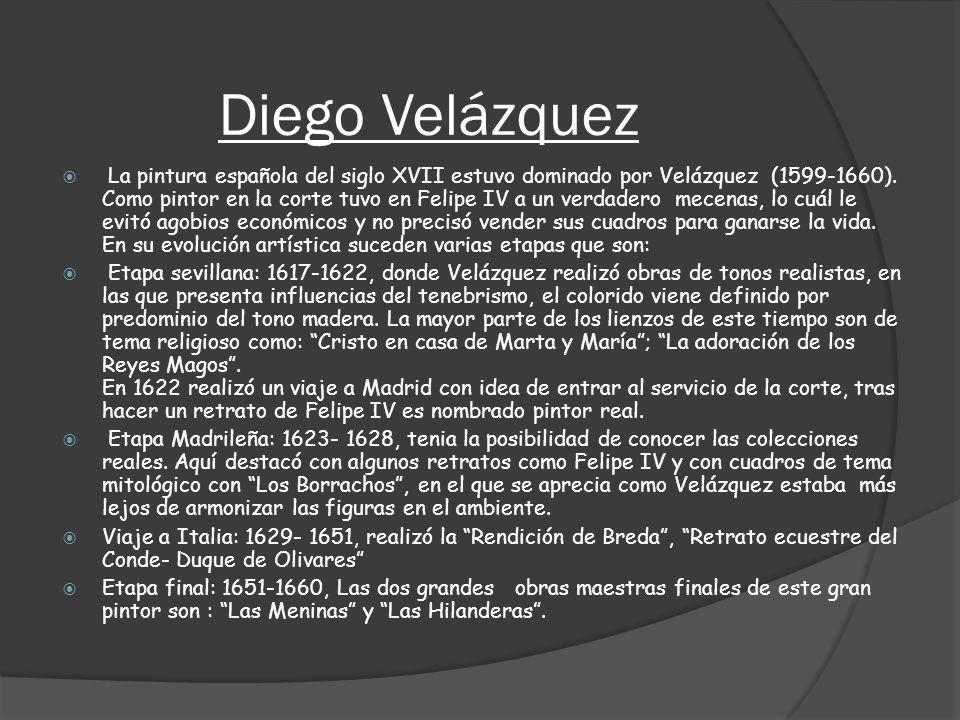 Diego Velázquez La pintura española del siglo XVII estuvo dominado por Velázquez (1599-1660). Como pintor en la corte tuvo en Felipe IV a un verdadero