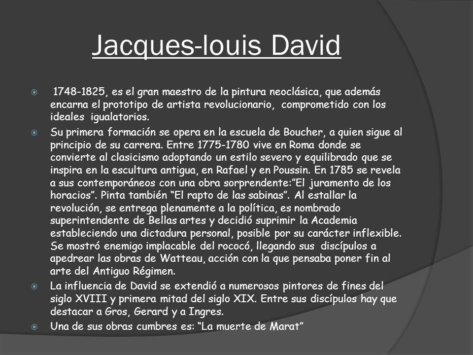 Jacques-louis David 1748-1825, es el gran maestro de la pintura neoclásica, que además encarna el prototipo de artista revolucionario, comprometido co