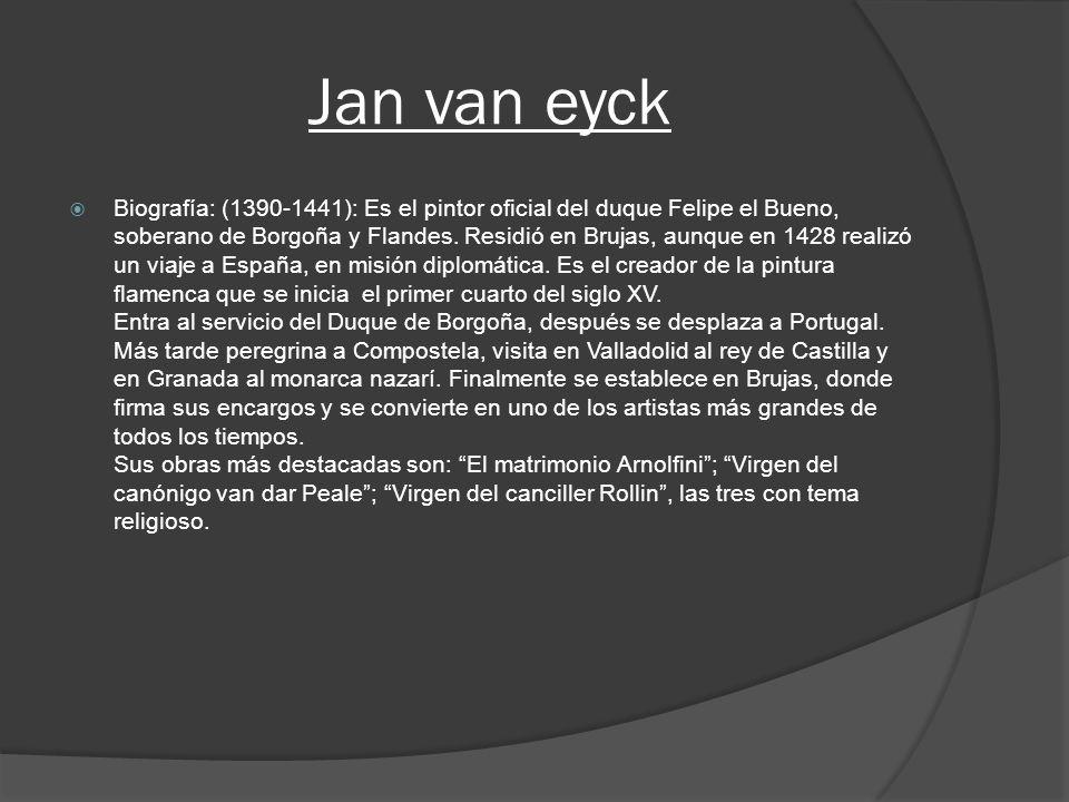 Jan van eyck Biografía: (1390-1441): Es el pintor oficial del duque Felipe el Bueno, soberano de Borgoña y Flandes. Residió en Brujas, aunque en 1428