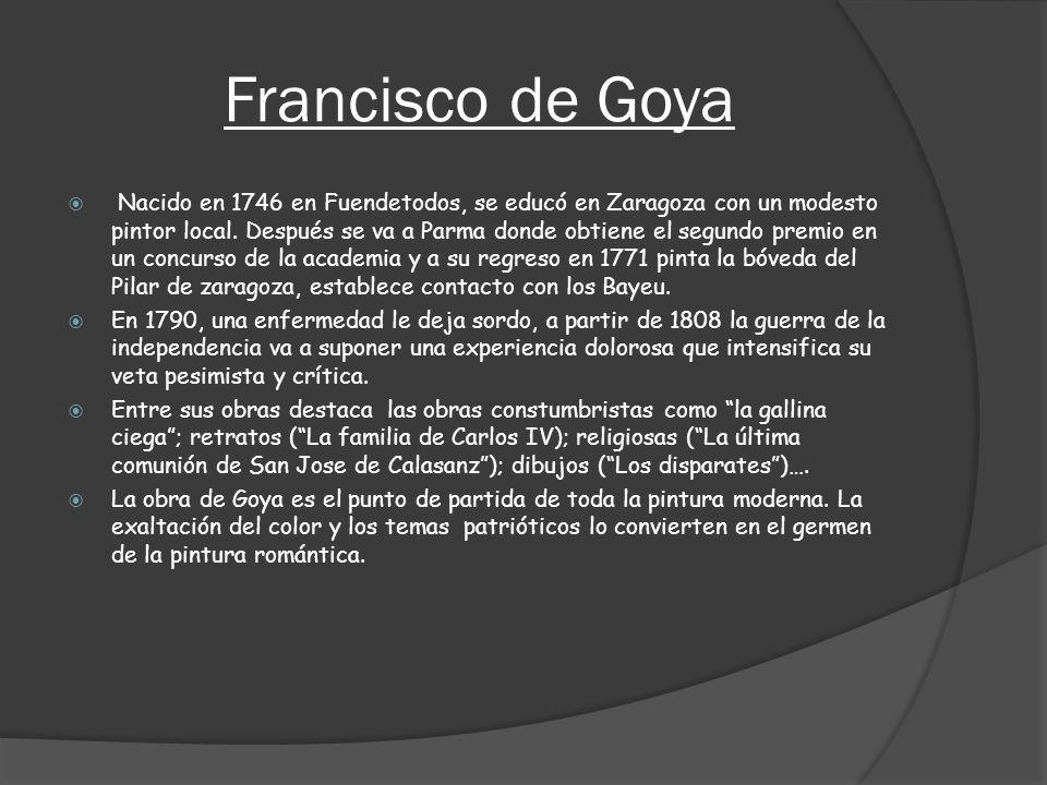 Francisco de Goya Nacido en 1746 en Fuendetodos, se educó en Zaragoza con un modesto pintor local. Después se va a Parma donde obtiene el segundo prem