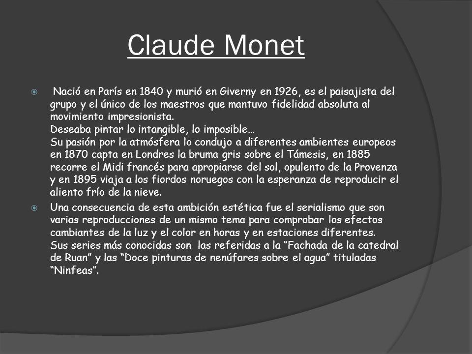 Claude Monet Nació en París en 1840 y murió en Giverny en 1926, es el paisajista del grupo y el único de los maestros que mantuvo fidelidad absoluta a