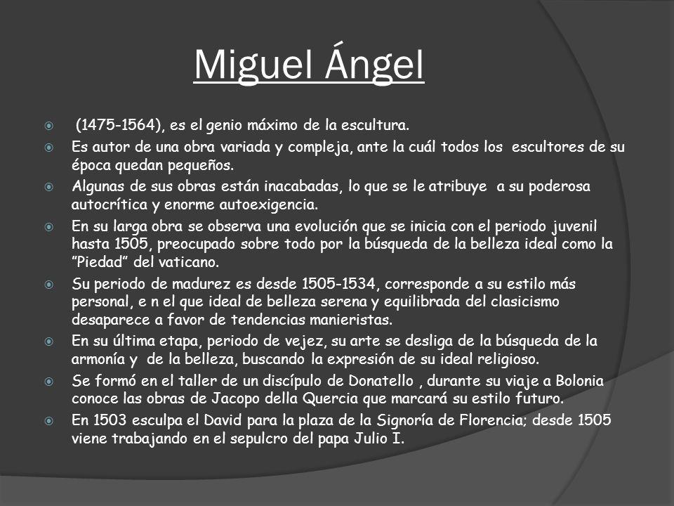 Miguel Ángel (1475-1564), es el genio máximo de la escultura. Es autor de una obra variada y compleja, ante la cuál todos los escultores de su época q