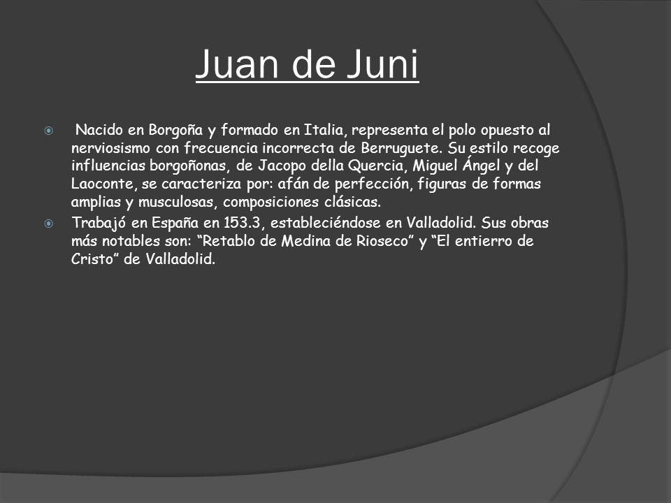 Juan de Juni Nacido en Borgoña y formado en Italia, representa el polo opuesto al nerviosismo con frecuencia incorrecta de Berruguete. Su estilo recog