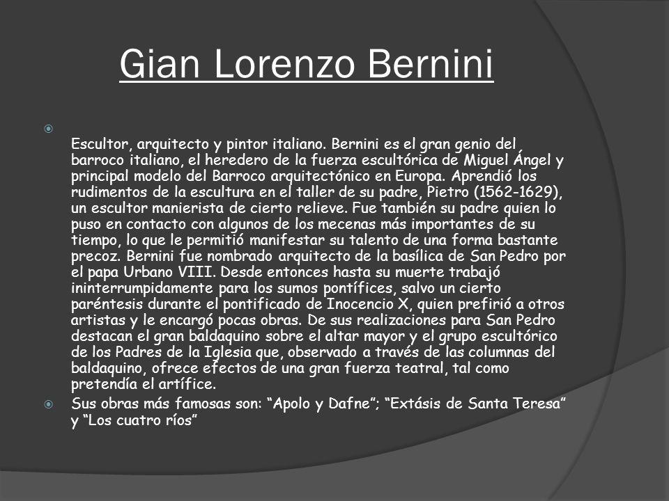 Gian Lorenzo Bernini Escultor, arquitecto y pintor italiano. Bernini es el gran genio del barroco italiano, el heredero de la fuerza escultórica de Mi