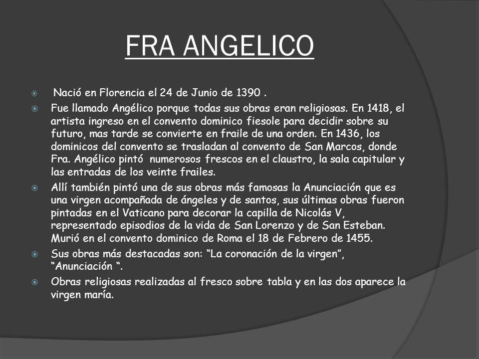 FRA ANGELICO Nació en Florencia el 24 de Junio de 1390. Fue llamado Angélico porque todas sus obras eran religiosas. En 1418, el artista ingreso en el