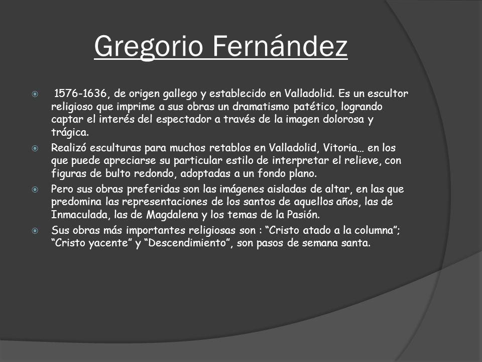 Gregorio Fernández 1576-1636, de origen gallego y establecido en Valladolid. Es un escultor religioso que imprime a sus obras un dramatismo patético,