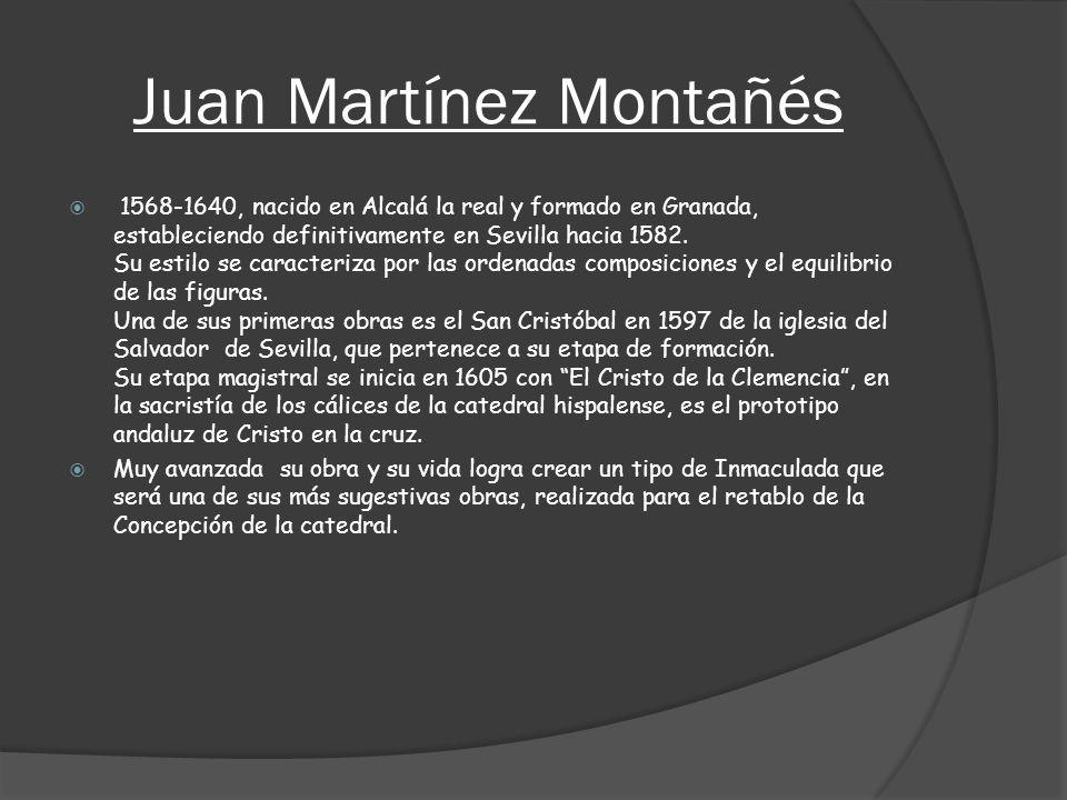 Juan Martínez Montañés 1568-1640, nacido en Alcalá la real y formado en Granada, estableciendo definitivamente en Sevilla hacia 1582. Su estilo se car