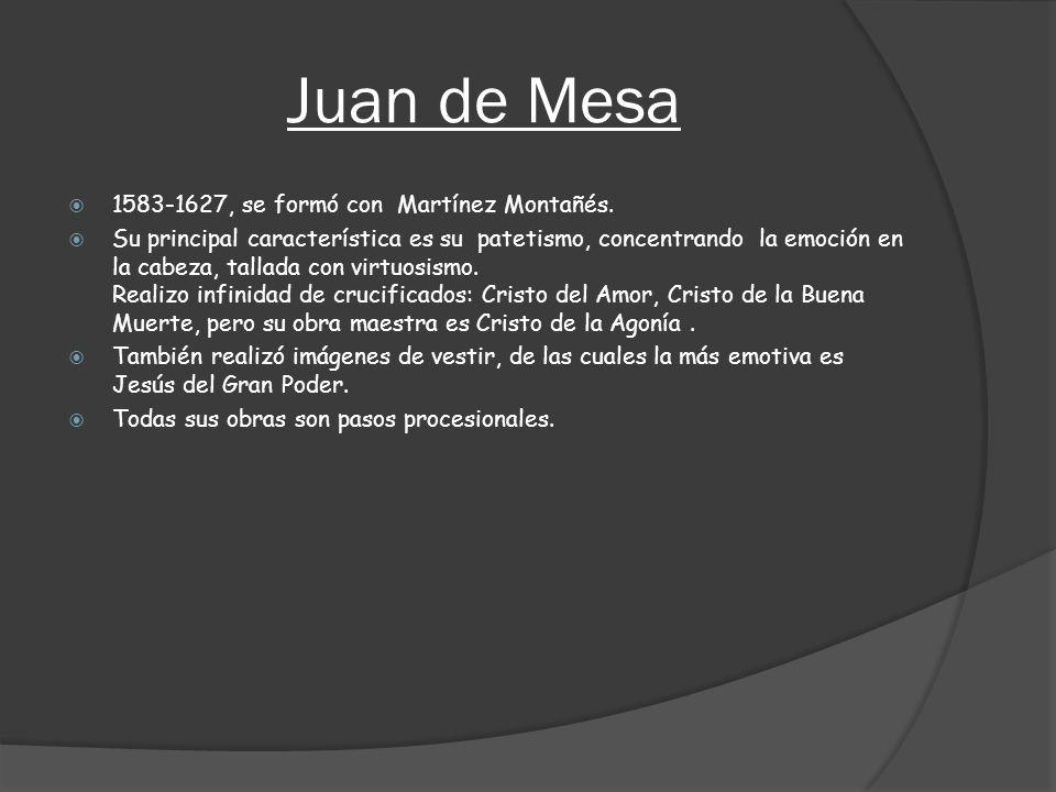 Juan de Mesa 1583-1627, se formó con Martínez Montañés. Su principal característica es su patetismo, concentrando la emoción en la cabeza, tallada con
