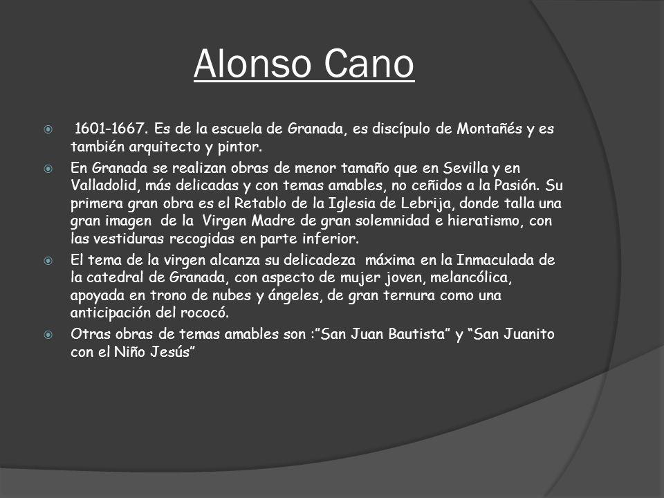 Alonso Cano 1601-1667. Es de la escuela de Granada, es discípulo de Montañés y es también arquitecto y pintor. En Granada se realizan obras de menor t