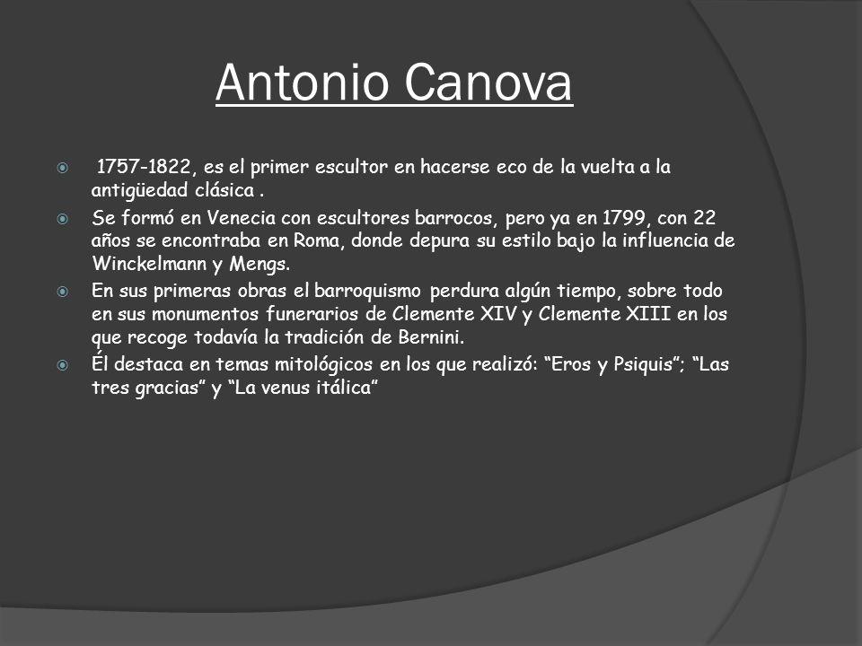 Antonio Canova 1757-1822, es el primer escultor en hacerse eco de la vuelta a la antigüedad clásica. Se formó en Venecia con escultores barrocos, pero