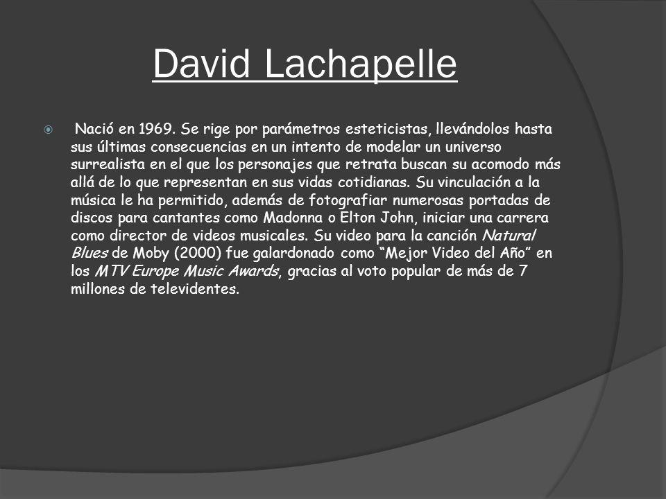 David Lachapelle Nació en 1969. Se rige por parámetros esteticistas, llevándolos hasta sus últimas consecuencias en un intento de modelar un universo