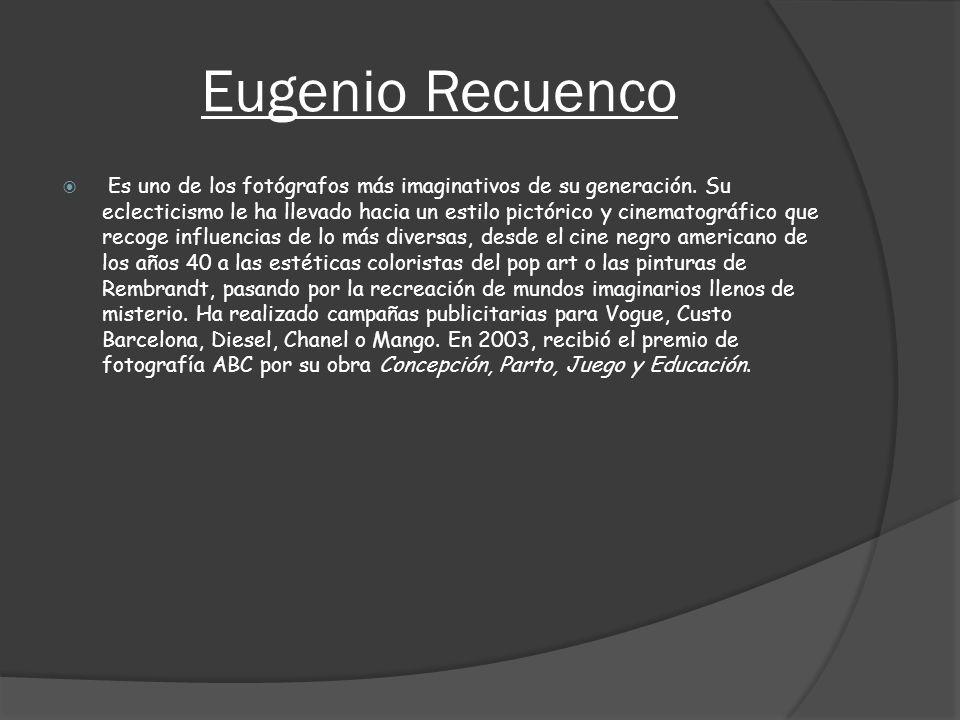 Eugenio Recuenco Es uno de los fotógrafos más imaginativos de su generación. Su eclecticismo le ha llevado hacia un estilo pictórico y cinematográfico