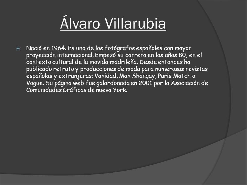 Álvaro Villarubia Nació en 1964. Es uno de los fotógrafos españoles con mayor proyección internacional. Empezó su carrera en los años 80, en el contex