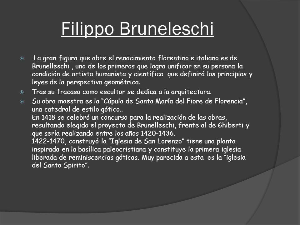 Filippo Bruneleschi La gran figura que abre el renacimiento florentino e italiano es de Brunelleschi, uno de los primeros que logra unificar en su per