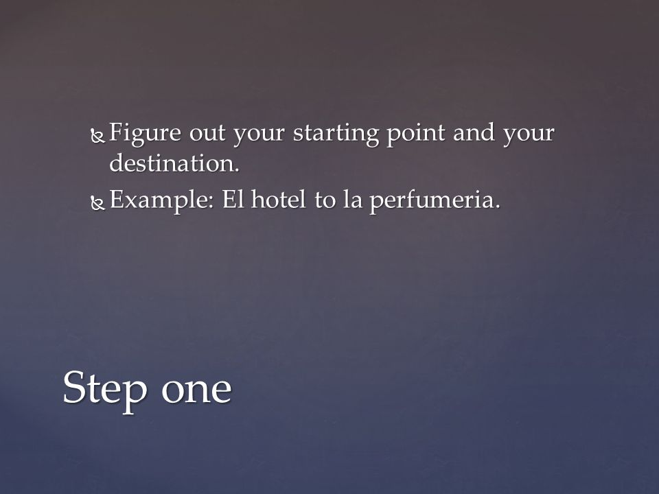 Figure out your starting point and your destination.