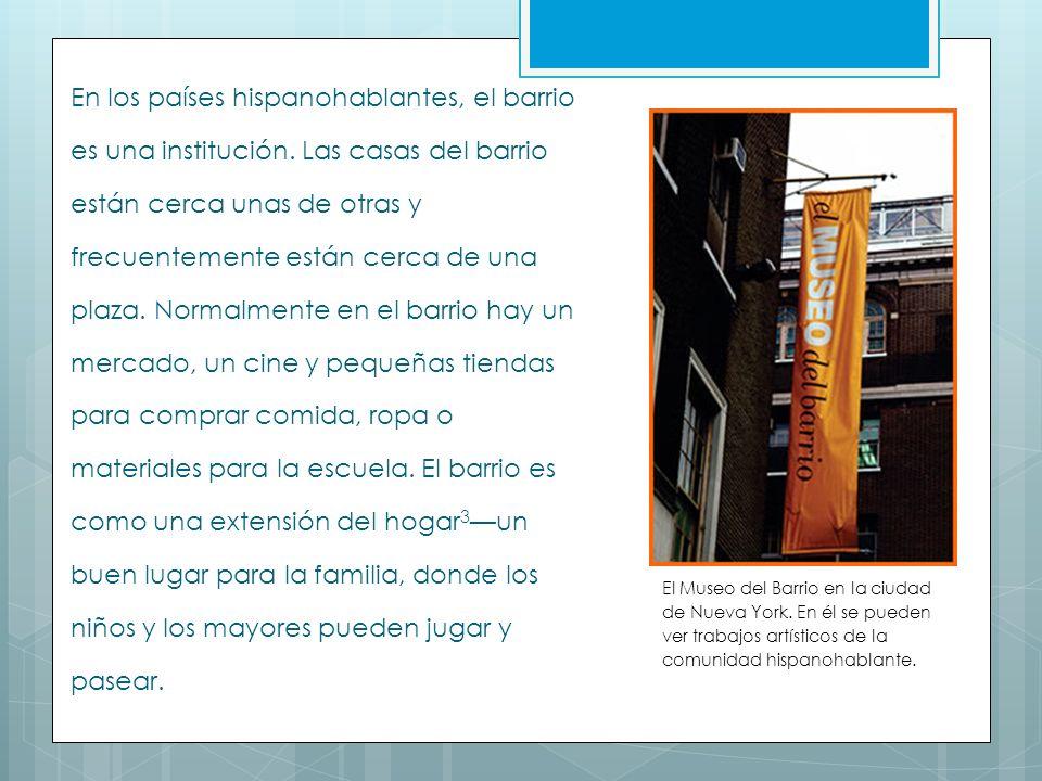 En los países hispanohablantes, el barrio es una institución. Las casas del barrio están cerca unas de otras y frecuentemente están cerca de una plaza