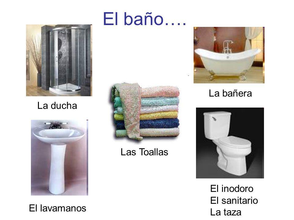 El baño…. La ducha La bañera El lavamanos El inodoro El sanitario La taza Las Toallas