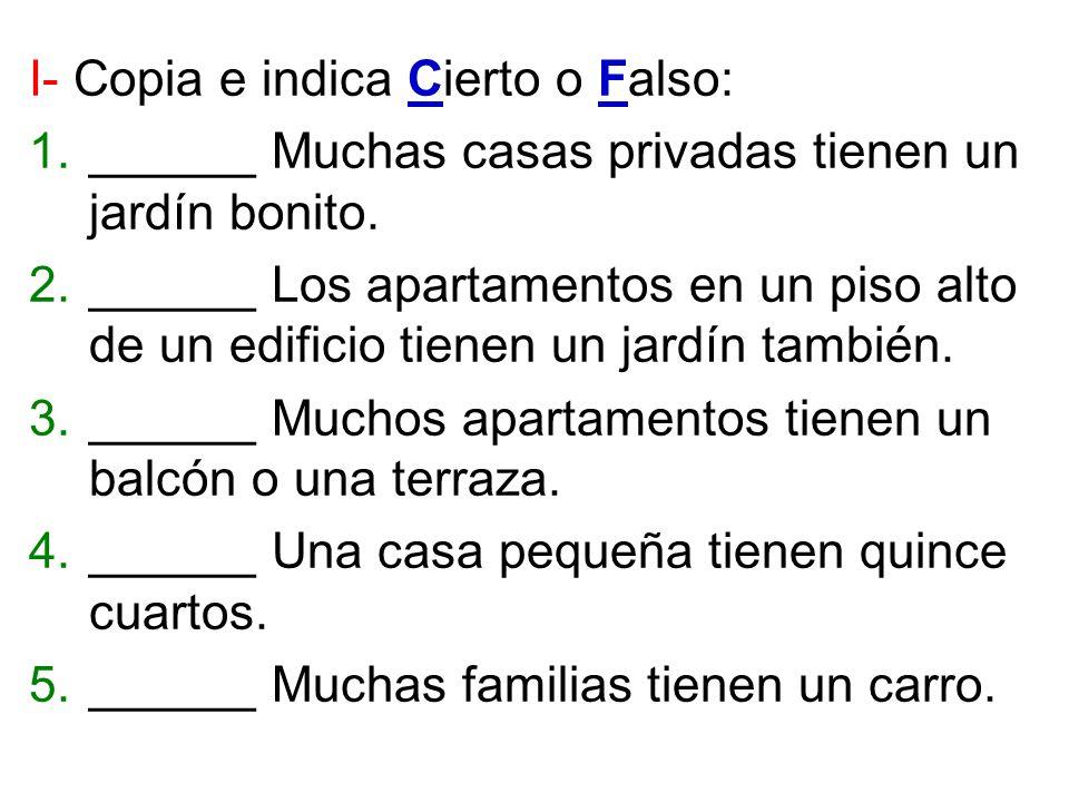 I- Copia e indica Cierto o Falso: 1.______ Muchas casas privadas tienen un jardín bonito. 2.______ Los apartamentos en un piso alto de un edificio tie