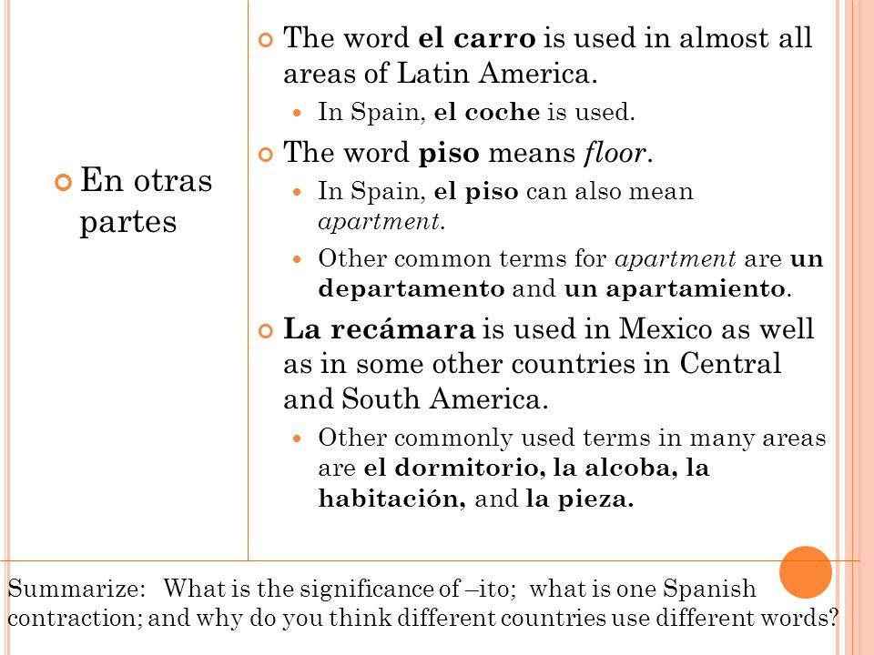 En otras partes The word el carro is used in almost all areas of Latin America. In Spain, el coche is used. The word piso means floor. In Spain, el pi