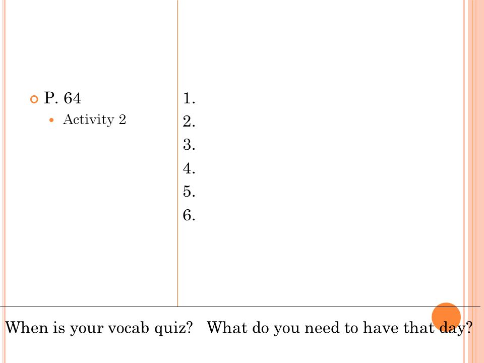 P. 64 Activity 2 1. 2. 3. 4. 5. 6. When is your vocab quiz? What do you need to have that day?