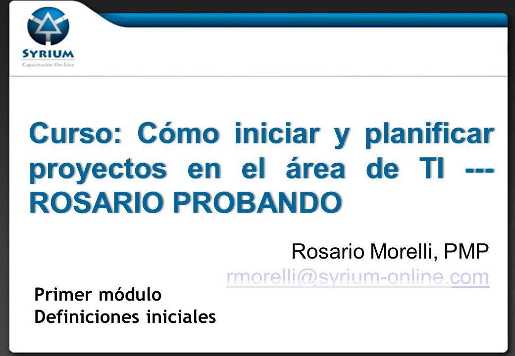 Curso: Cómo iniciar y planificar proyectos en el área de TI --- ROSARIO PROBANDO Rosario Morelli, PMP rmorelli@syrium-online.com Primer módulo Definiciones iniciales