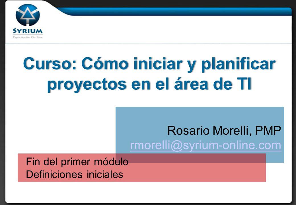 Curso: Cómo iniciar y planificar proyectos en el área de TI Rosario Morelli, PMP rmorelli@syrium-online.com Fin del primer módulo Definiciones iniciales