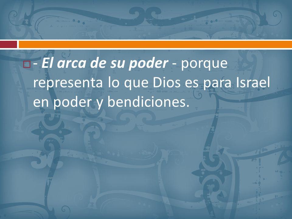 - El arca de su poder - porque representa lo que Dios es para Israel en poder y bendiciones.