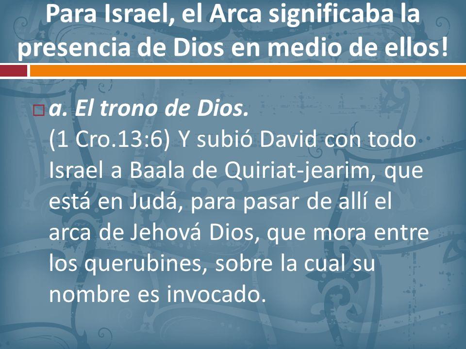 Para Israel, el Arca significaba la presencia de Dios en medio de ellos! a. El trono de Dios. (1 Cro.13:6) Y subió David con todo Israel a Baala de Qu