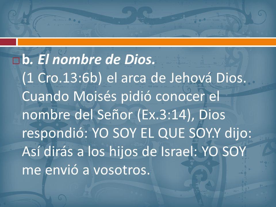 b. El nombre de Dios. (1 Cro.13:6b) el arca de Jehová Dios. Cuando Moisés pidió conocer el nombre del Señor (Ex.3:14), Dios respondió: YO SOY EL QUE S