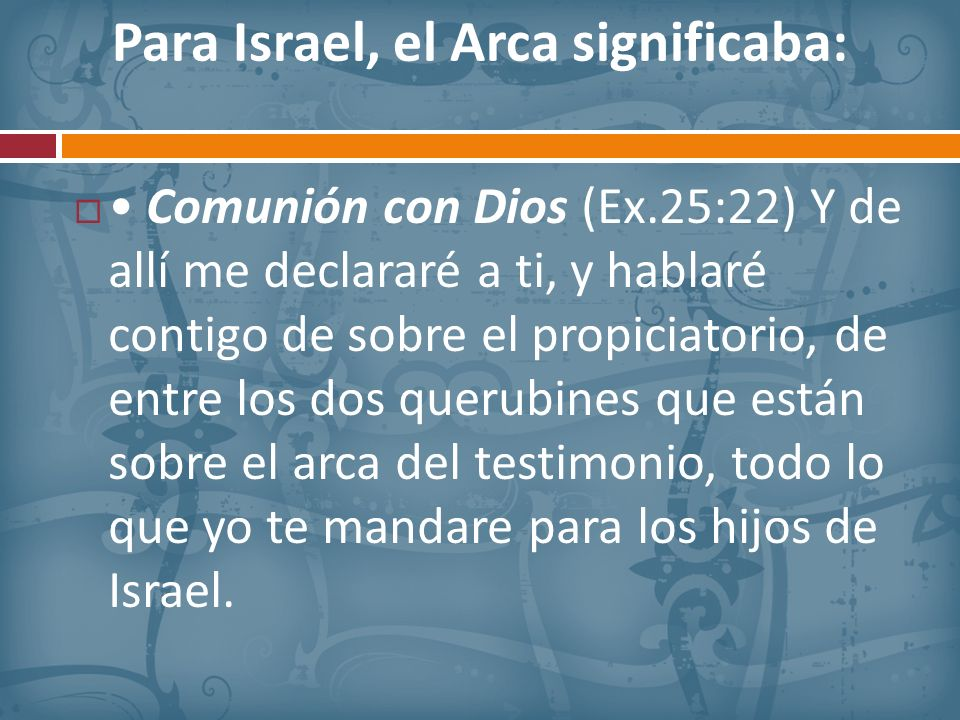 Para Israel, el Arca significaba: Comunión con Dios (Ex.25:22) Y de allí me declararé a ti, y hablaré contigo de sobre el propiciatorio, de entre los