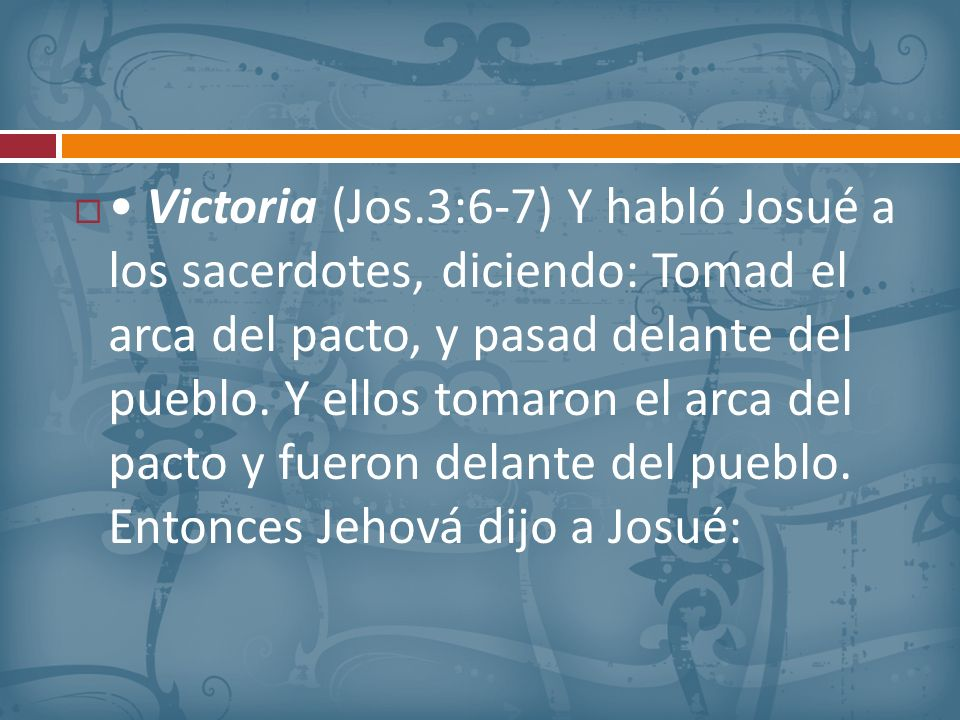 Victoria (Jos.3:6-7) Y habló Josué a los sacerdotes, diciendo: Tomad el arca del pacto, y pasad delante del pueblo. Y ellos tomaron el arca del pacto