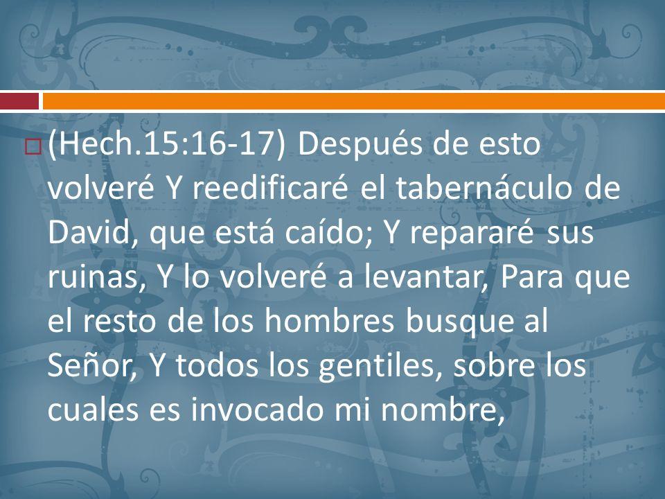 (Hech.15:16-17) Después de esto volveré Y reedificaré el tabernáculo de David, que está caído; Y repararé sus ruinas, Y lo volveré a levantar, Para qu