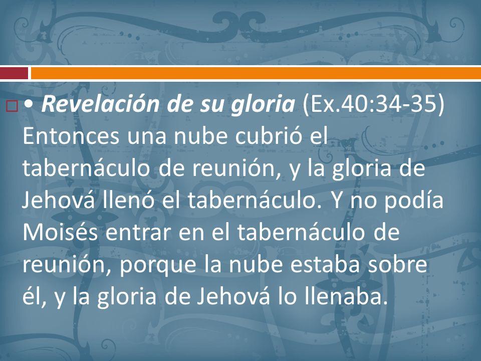 Revelación de su gloria (Ex.40:34-35) Entonces una nube cubrió el tabernáculo de reunión, y la gloria de Jehová llenó el tabernáculo. Y no podía Moisé