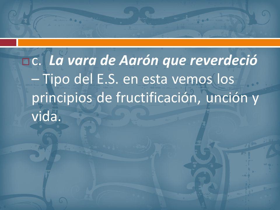 c. La vara de Aarón que reverdeció – Tipo del E.S. en esta vemos los principios de fructificación, unción y vida.