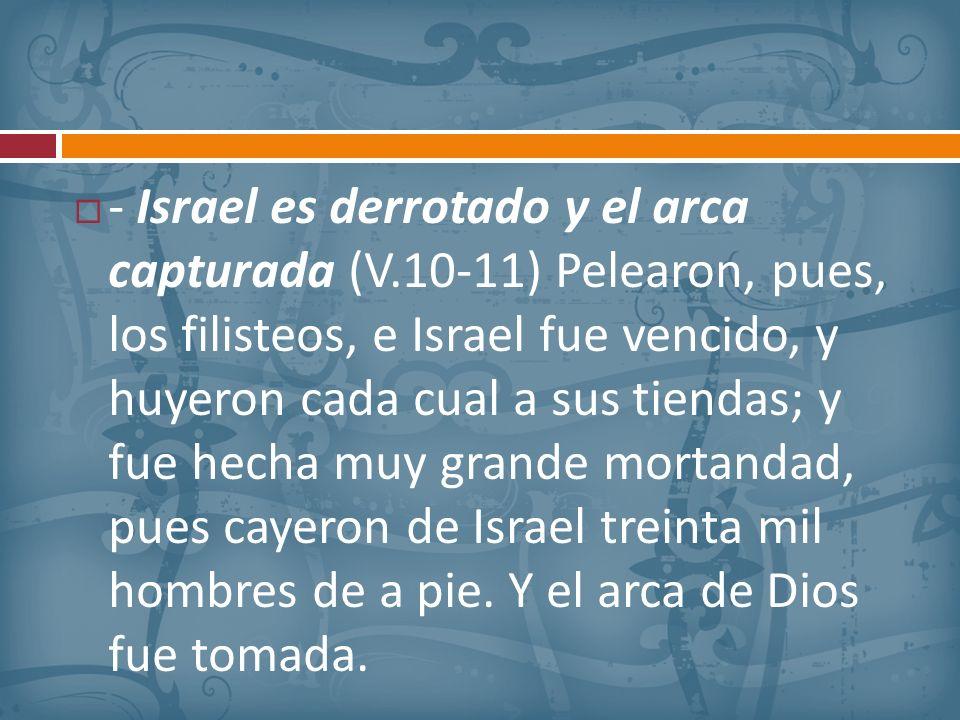 - Israel es derrotado y el arca capturada (V.10-11) Pelearon, pues, los filisteos, e Israel fue vencido, y huyeron cada cual a sus tiendas; y fue hech