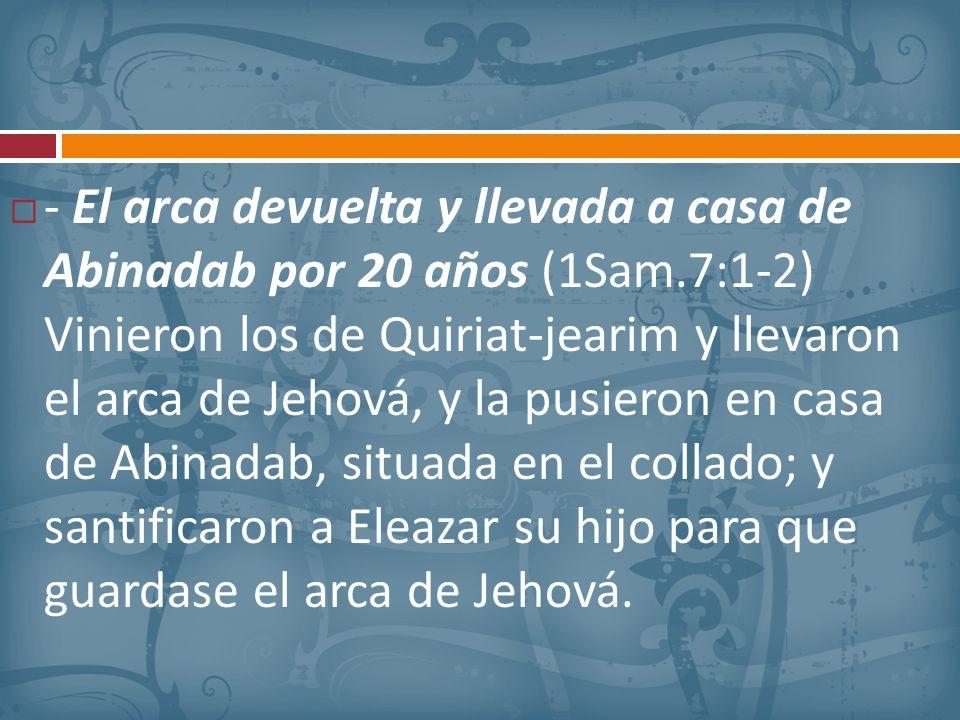 - El arca devuelta y llevada a casa de Abinadab por 20 años (1Sam.7:1-2) Vinieron los de Quiriat-jearim y llevaron el arca de Jehová, y la pusieron en