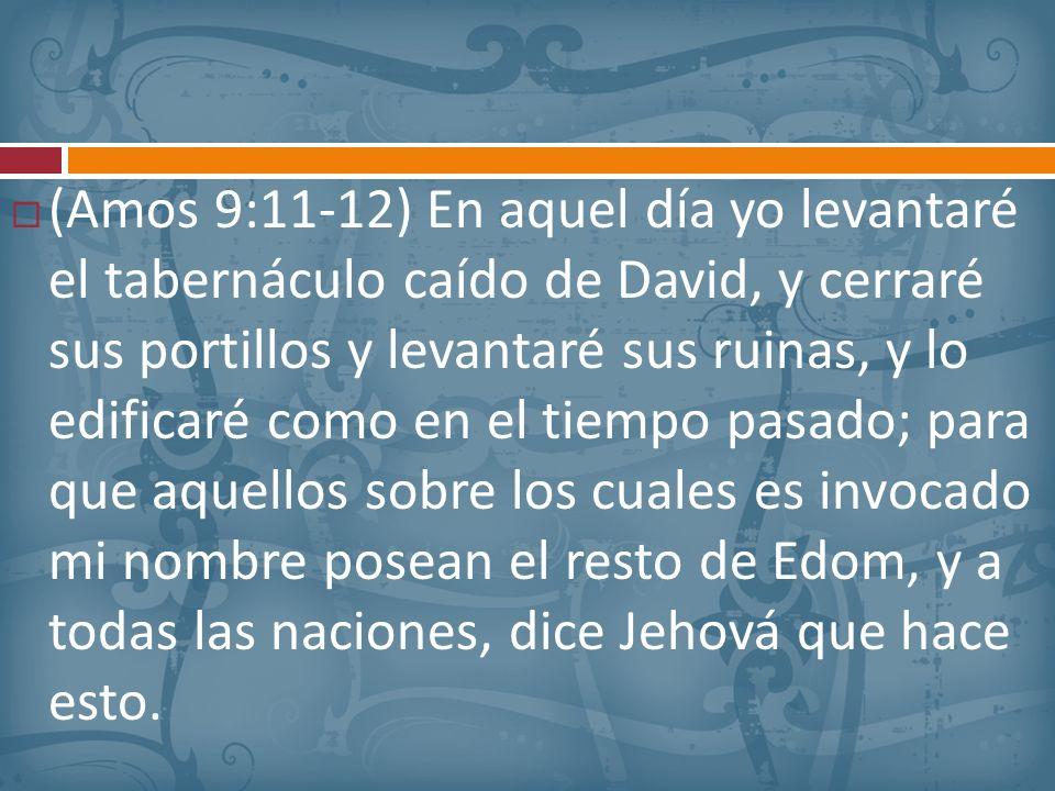 (Amos 9:11-12) En aquel día yo levantaré el tabernáculo caído de David, y cerraré sus portillos y levantaré sus ruinas, y lo edificaré como en el tiem