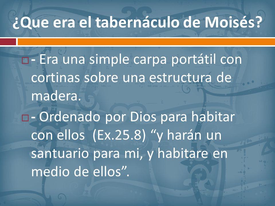 ¿Que era el tabernáculo de Moisés? - Era una simple carpa portátil con cortinas sobre una estructura de madera. - Ordenado por Dios para habitar con e