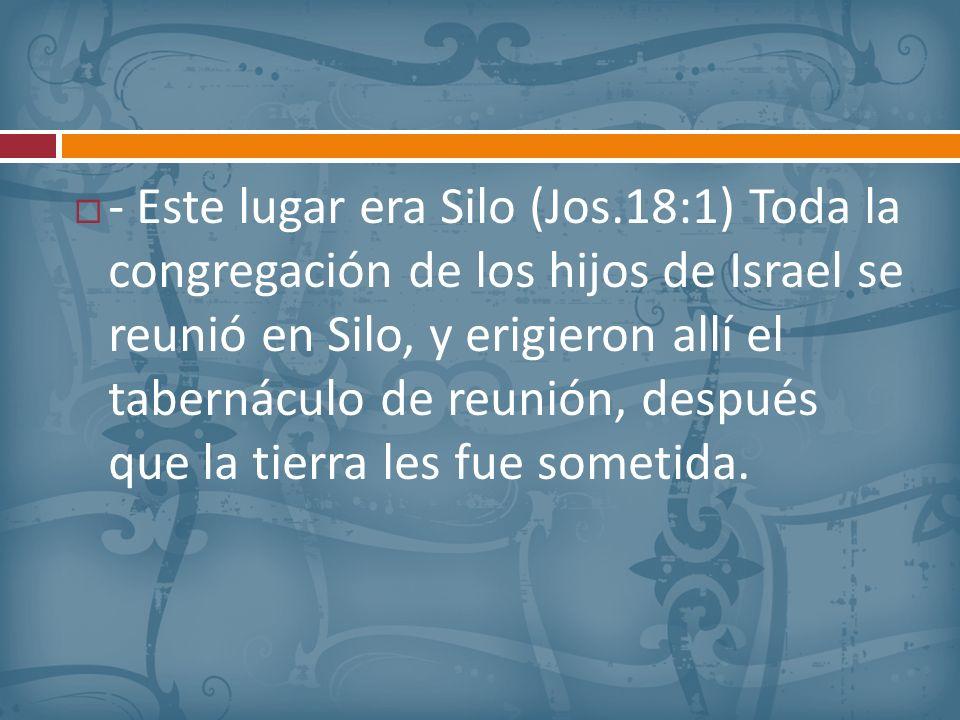 - Este lugar era Silo (Jos.18:1) Toda la congregación de los hijos de Israel se reunió en Silo, y erigieron allí el tabernáculo de reunión, después qu