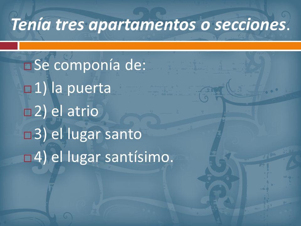 Tenía tres apartamentos o secciones. Se componía de: 1) la puerta 2) el atrio 3) el lugar santo 4) el lugar santísimo.