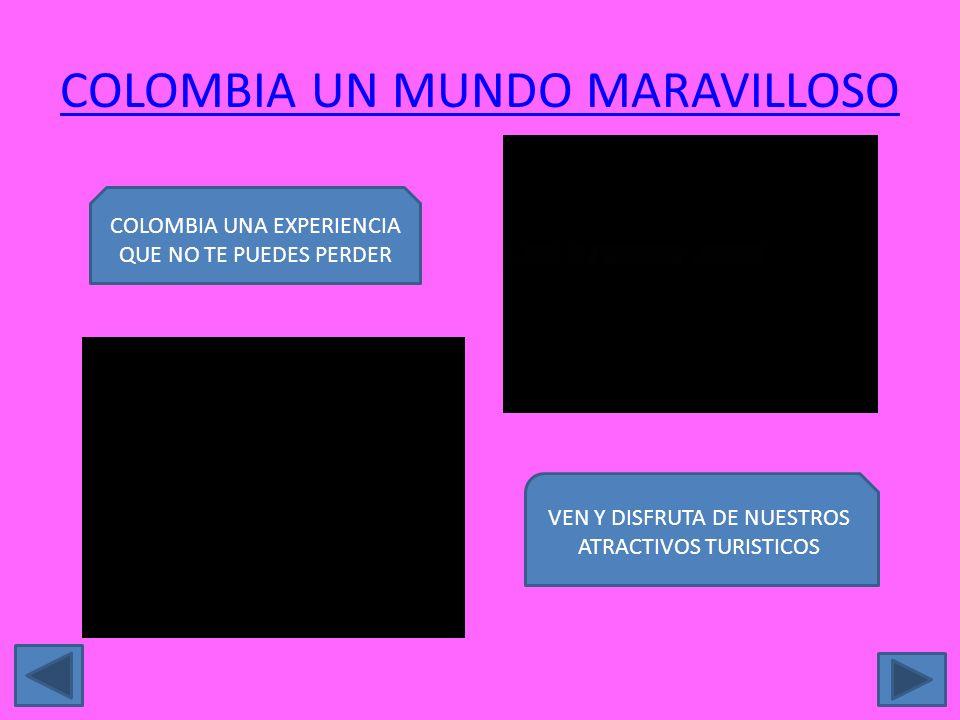 COLOMBIA UN MUNDO MARAVILLOSO COLOMBIA UNA EXPERIENCIA QUE NO TE PUEDES PERDER VEN Y DISFRUTA DE NUESTROS ATRACTIVOS TURISTICOS