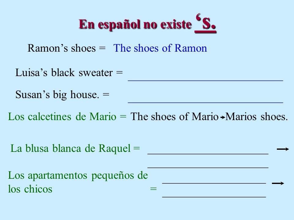En español no existe s. Ramons shoes =The shoes of Ramon Luisas black sweater = ___________________________ Susans big house. = Los calcetines de Mari