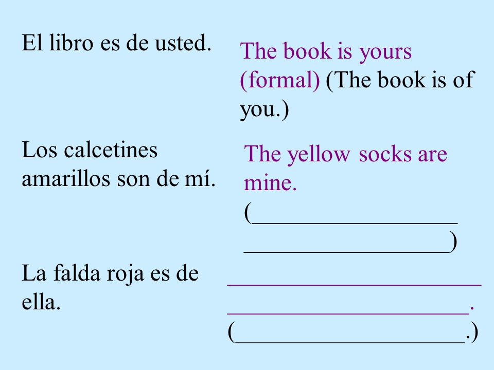 El libro es de usted. The book is yours (formal) (The book is of you.) Los calcetines amarillos son de mí. The yellow socks are mine. (_______________