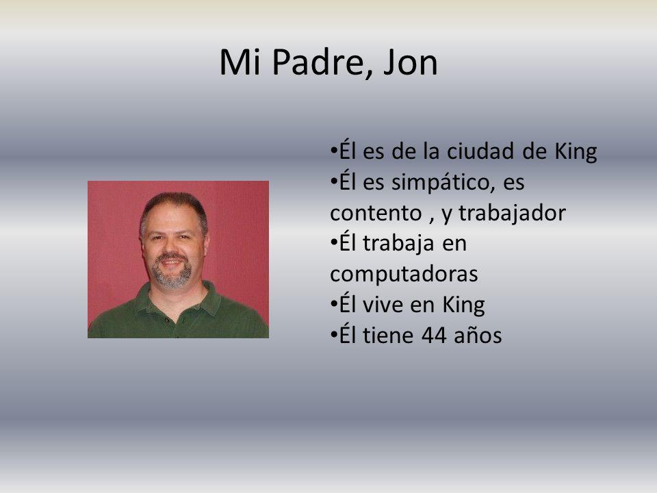 Mi Padre, Jon Él es de la ciudad de King Él es simpático, es contento, y trabajador Él trabaja en computadoras Él vive en King Él tiene 44 años